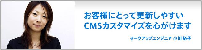 お客様にとって更新しやすいCMSカスタマイズを心がけます。 小川裕子